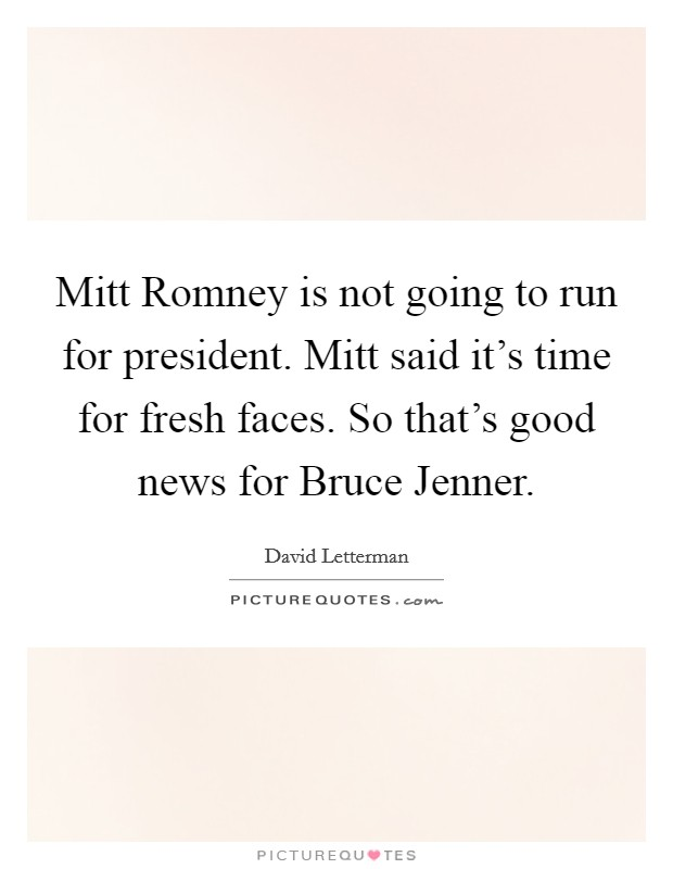 Mitt Romney is not going to run for president. Mitt said it's time for fresh faces. So that's good news for Bruce Jenner Picture Quote #1