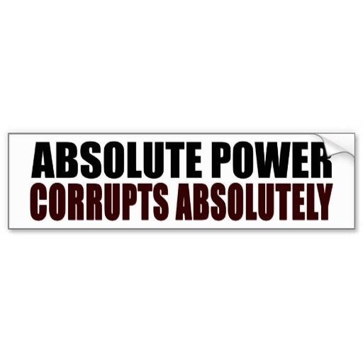 power tends to corrupt and absolute power corrupts absolutely Absolute power corrupts absolutely because there are those who have the power  and those who desire power those who have absolute power may misuse.