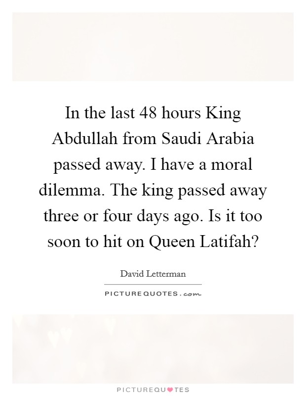 In the last 48 hours King Abdullah from Saudi Arabia passed away. I have a moral dilemma. The king passed away three or four days ago. Is it too soon to hit on Queen Latifah? Picture Quote #1