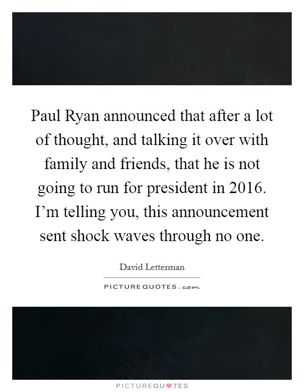 Paul Ryan announced that after a lot of thought, and talking it over with family and friends, that he is not going to run for president in 2016. I'm telling you, this announcement sent shock waves through no one Picture Quote #1