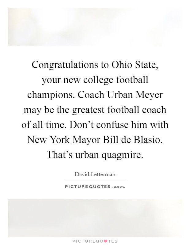 Congratulations to Ohio State, your new college football champions. Coach Urban Meyer may be the greatest football coach of all time. Don't confuse him with New York Mayor Bill de Blasio. That's urban quagmire Picture Quote #1