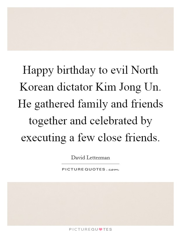 Happy birthday to evil North Korean dictator Kim Jong Un. He gathered family and friends together and celebrated by executing a few close friends Picture Quote #1