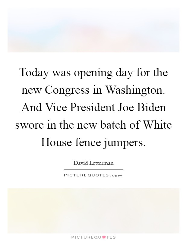 Today was opening day for the new Congress in Washington. And Vice President Joe Biden swore in the new batch of White House fence jumpers Picture Quote #1