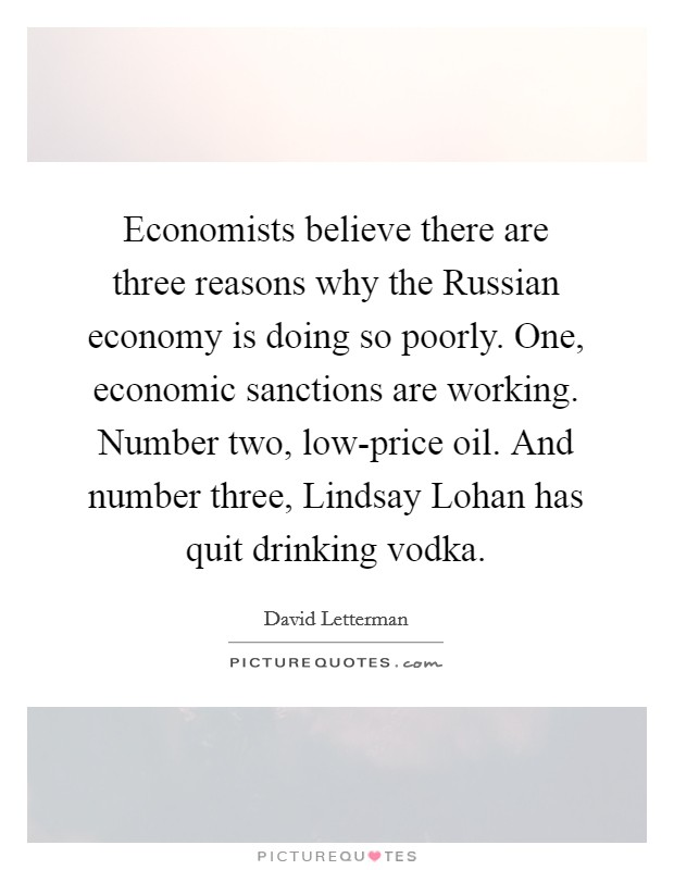 Economists believe there are three reasons why the Russian economy is doing so poorly. One, economic sanctions are working. Number two, low-price oil. And number three, Lindsay Lohan has quit drinking vodka Picture Quote #1