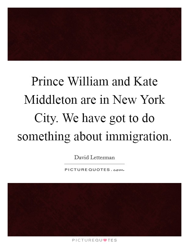 Prince William and Kate Middleton are in New York City. We have got to do something about immigration Picture Quote #1