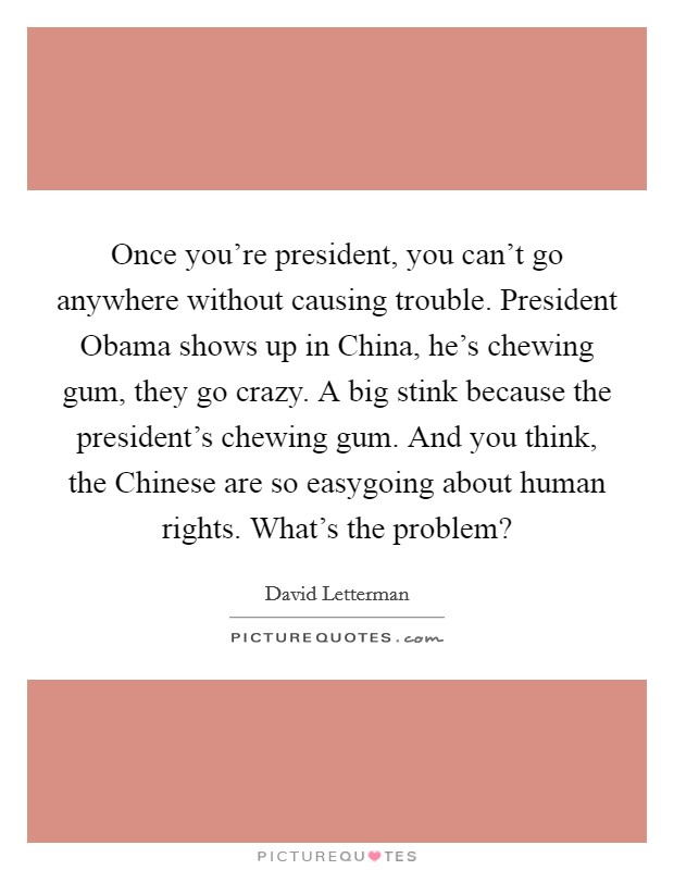 Once you're president, you can't go anywhere without causing trouble. President Obama shows up in China, he's chewing gum, they go crazy. A big stink because the president's chewing gum. And you think, the Chinese are so easygoing about human rights. What's the problem? Picture Quote #1