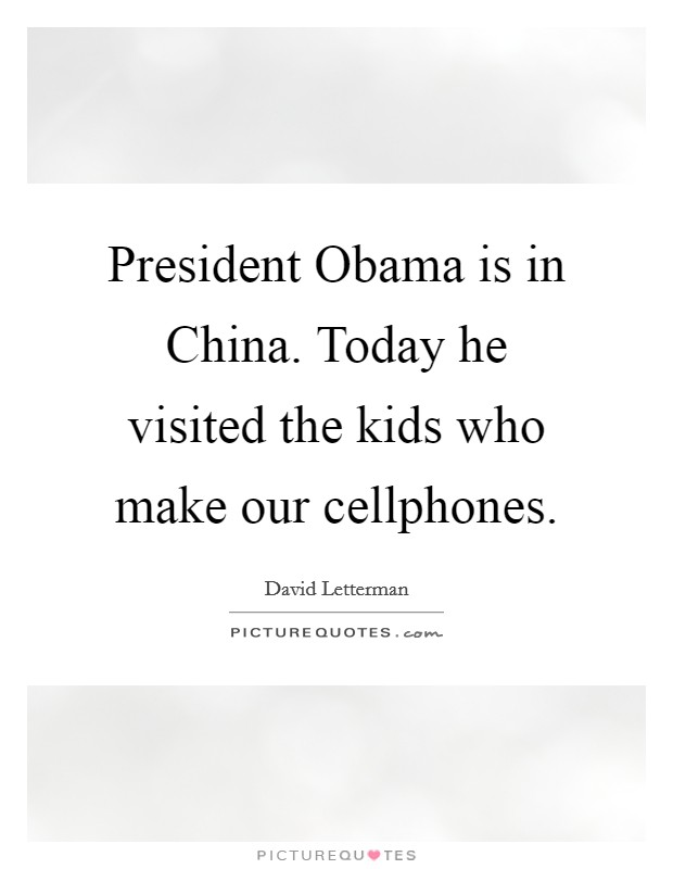 President Obama is in China. Today he visited the kids who make our cellphones Picture Quote #1