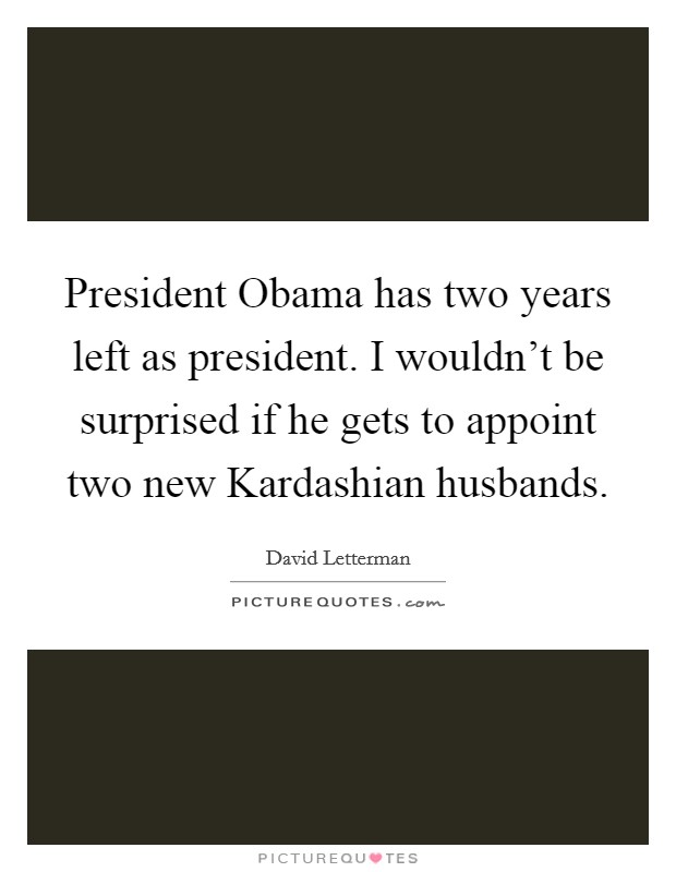 President Obama has two years left as president. I wouldn't be surprised if he gets to appoint two new Kardashian husbands Picture Quote #1