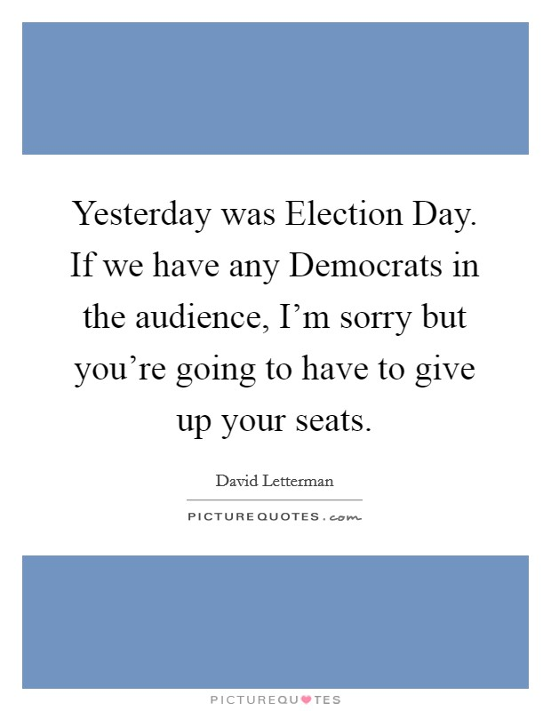 Yesterday was Election Day. If we have any Democrats in the audience, I'm sorry but you're going to have to give up your seats Picture Quote #1