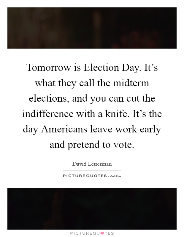 Tomorrow is Election Day. It's what they call the midterm elections, and you can cut the indifference with a knife. It's the day Americans leave work early and pretend to vote Picture Quote #1