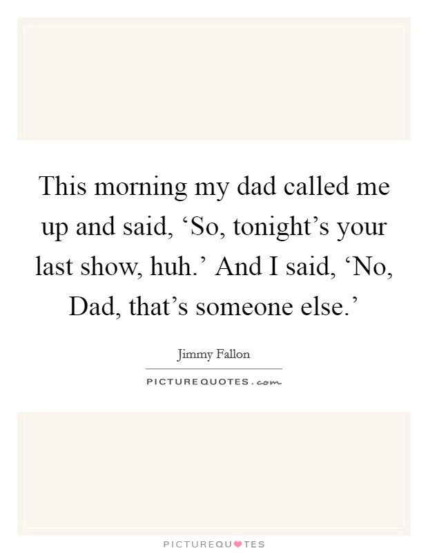This morning my dad called me up and said, 'So, tonight's your last show, huh.' And I said, 'No, Dad, that's someone else.' Picture Quote #1