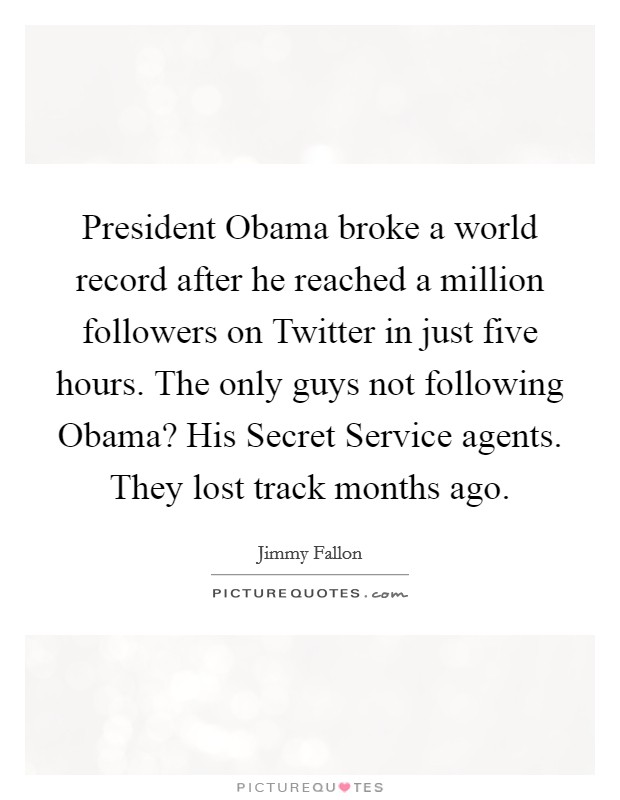 President Obama broke a world record after he reached a million followers on Twitter in just five hours. The only guys not following Obama? His Secret Service agents. They lost track months ago Picture Quote #1