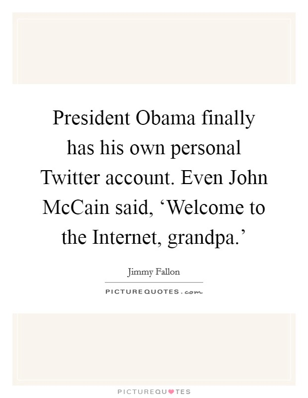 President Obama finally has his own personal Twitter account. Even John McCain said, 'Welcome to the Internet, grandpa.' Picture Quote #1