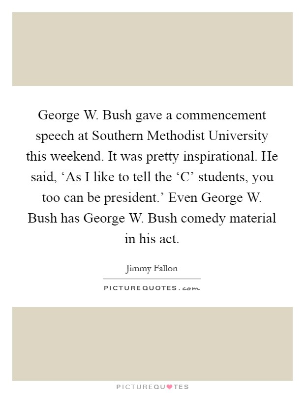George W. Bush gave a commencement speech at Southern Methodist University this weekend. It was pretty inspirational. He said, 'As I like to tell the 'C' students, you too can be president.' Even George W. Bush has George W. Bush comedy material in his act Picture Quote #1
