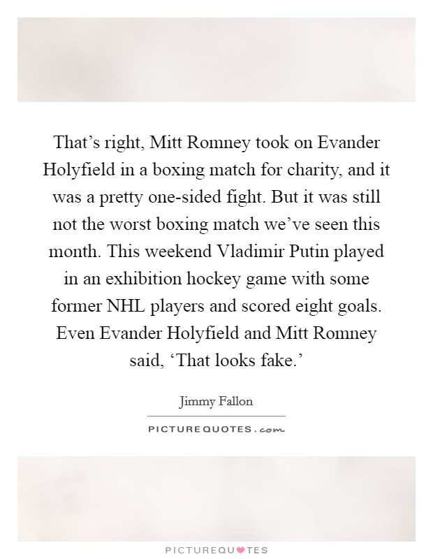That's right, Mitt Romney took on Evander Holyfield in a boxing match for charity, and it was a pretty one-sided fight. But it was still not the worst boxing match we've seen this month. This weekend Vladimir Putin played in an exhibition hockey game with some former NHL players and scored eight goals. Even Evander Holyfield and Mitt Romney said, 'That looks fake.' Picture Quote #1