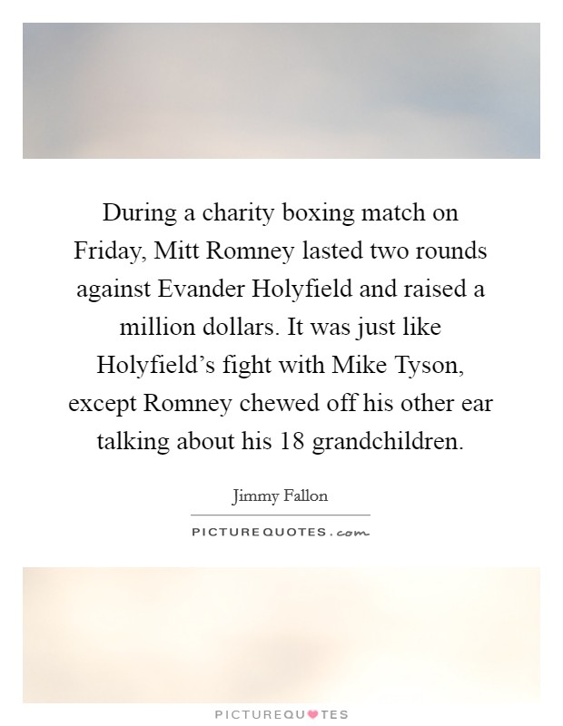 During a charity boxing match on Friday, Mitt Romney lasted two rounds against Evander Holyfield and raised a million dollars. It was just like Holyfield's fight with Mike Tyson, except Romney chewed off his other ear talking about his 18 grandchildren Picture Quote #1