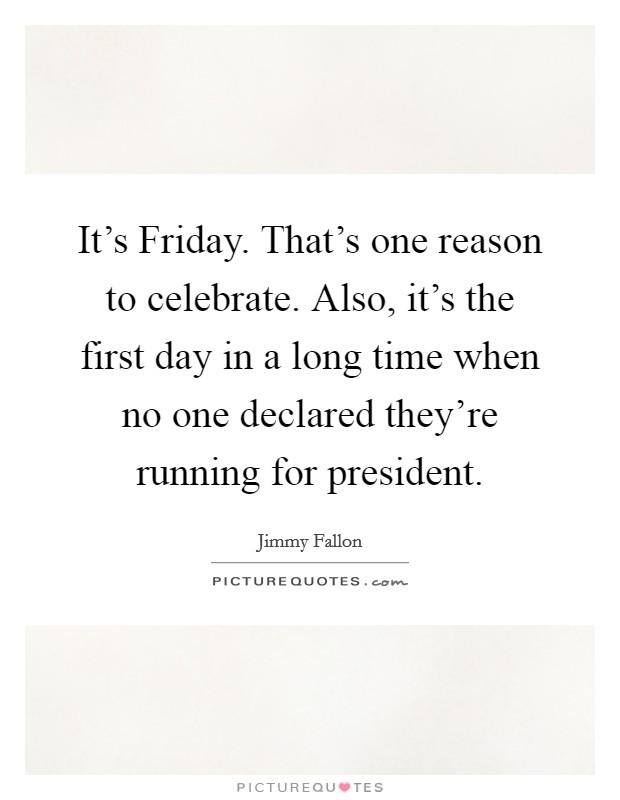 It's Friday. That's one reason to celebrate. Also, it's the first day in a long time when no one declared they're running for president Picture Quote #1