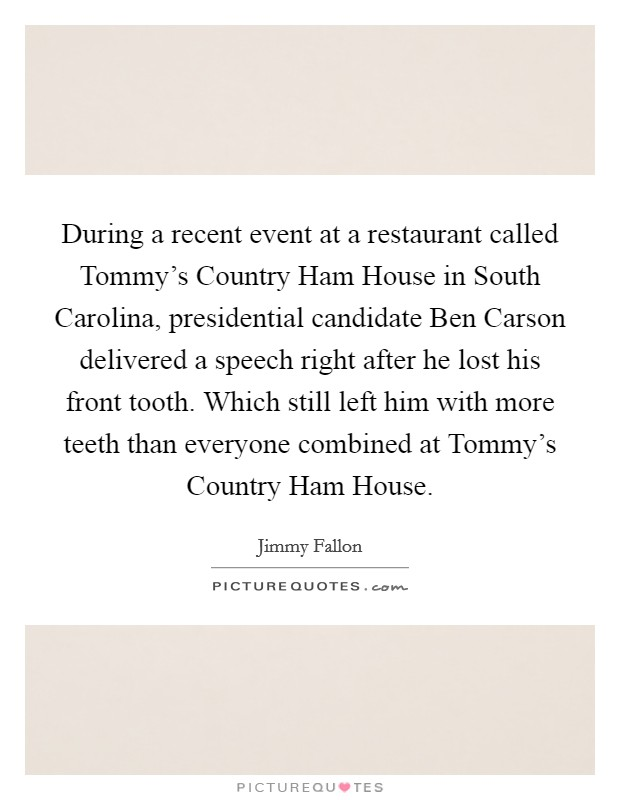 During a recent event at a restaurant called Tommy's Country Ham House in South Carolina, presidential candidate Ben Carson delivered a speech right after he lost his front tooth. Which still left him with more teeth than everyone combined at Tommy's Country Ham House Picture Quote #1