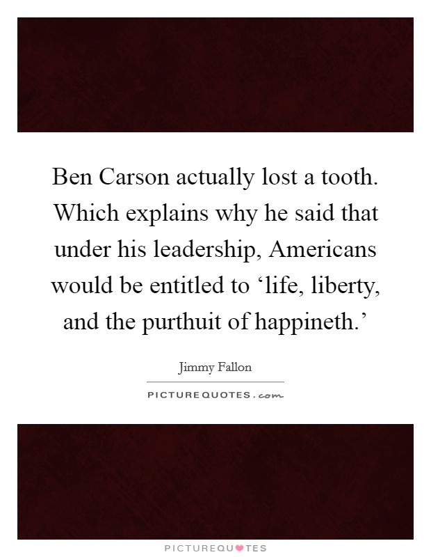 Ben Carson actually lost a tooth. Which explains why he said that under his leadership, Americans would be entitled to 'life, liberty, and the purthuit of happineth.' Picture Quote #1