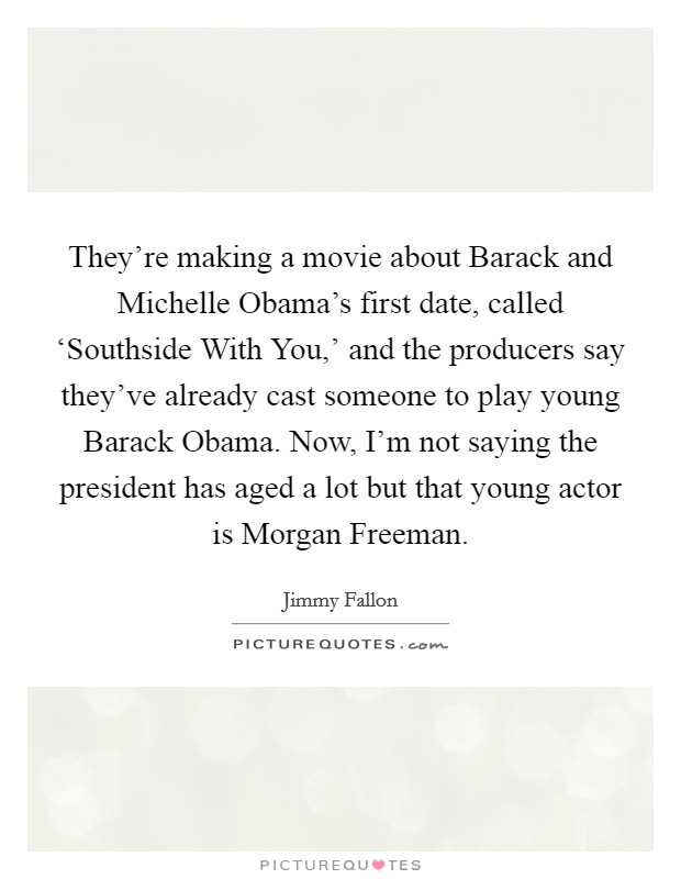 They're making a movie about Barack and Michelle Obama's first date, called 'Southside With You,' and the producers say they've already cast someone to play young Barack Obama. Now, I'm not saying the president has aged a lot but that young actor is Morgan Freeman Picture Quote #1