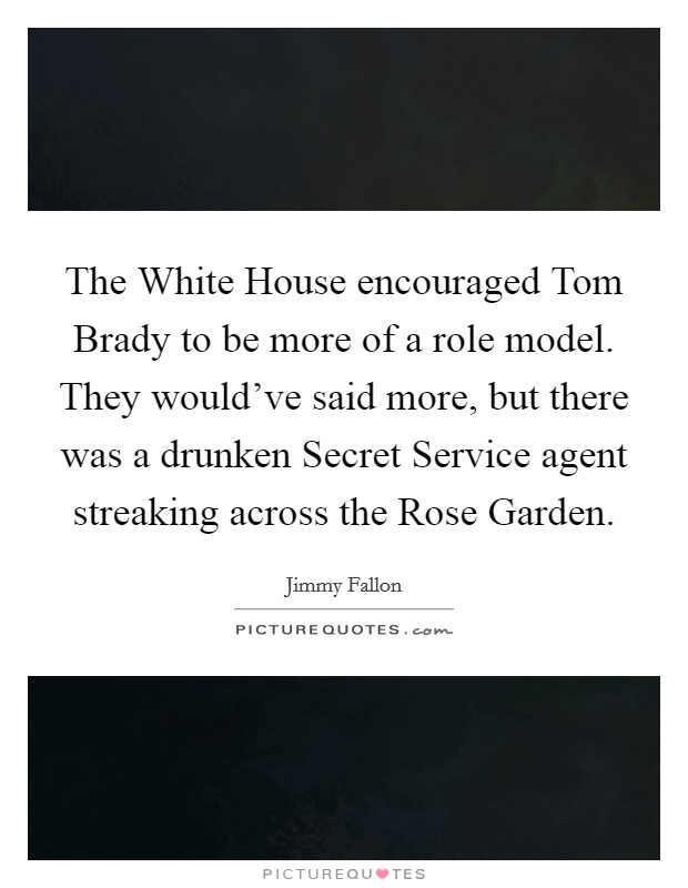 The White House encouraged Tom Brady to be more of a role model. They would've said more, but there was a drunken Secret Service agent streaking across the Rose Garden Picture Quote #1