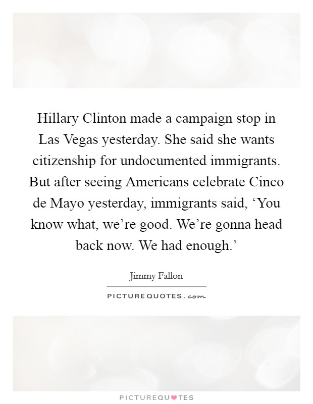 Hillary Clinton made a campaign stop in Las Vegas yesterday. She said she wants citizenship for undocumented immigrants. But after seeing Americans celebrate Cinco de Mayo yesterday, immigrants said, 'You know what, we're good. We're gonna head back now. We had enough.' Picture Quote #1