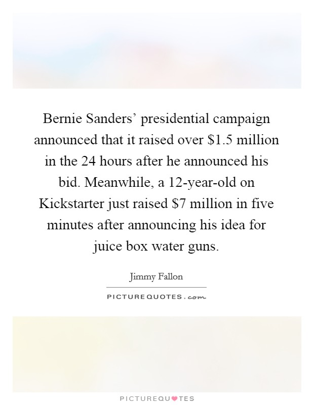 Bernie Sanders' presidential campaign announced that it raised over $1.5 million in the 24 hours after he announced his bid. Meanwhile, a 12-year-old on Kickstarter just raised $7 million in five minutes after announcing his idea for juice box water guns Picture Quote #1