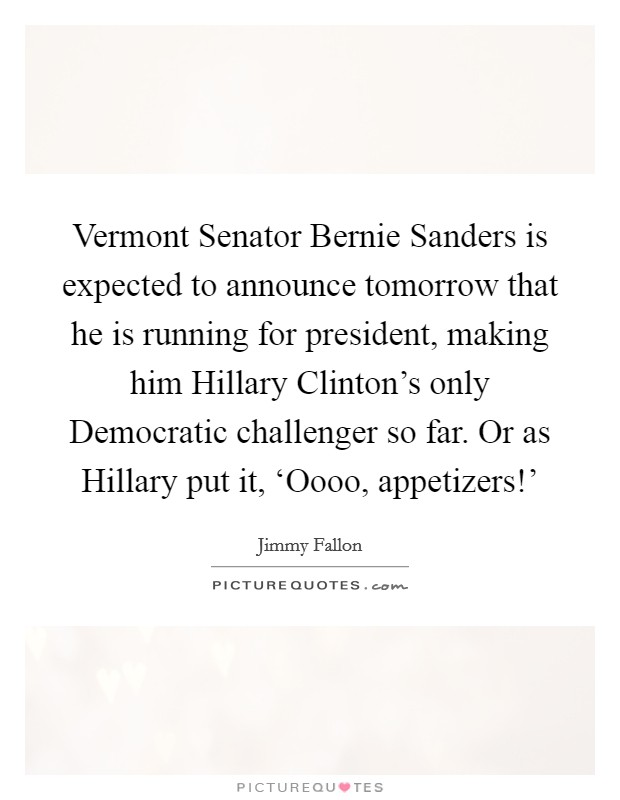 Vermont Senator Bernie Sanders is expected to announce tomorrow that he is running for president, making him Hillary Clinton's only Democratic challenger so far. Or as Hillary put it, 'Oooo, appetizers!' Picture Quote #1