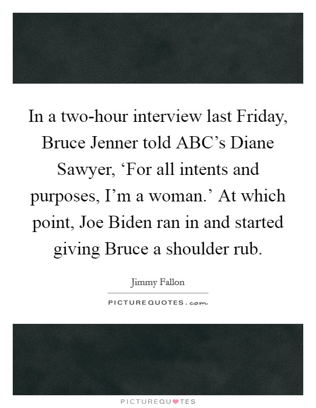 In a two-hour interview last Friday, Bruce Jenner told ABC's Diane Sawyer, 'For all intents and purposes, I'm a woman.' At which point, Joe Biden ran in and started giving Bruce a shoulder rub Picture Quote #1
