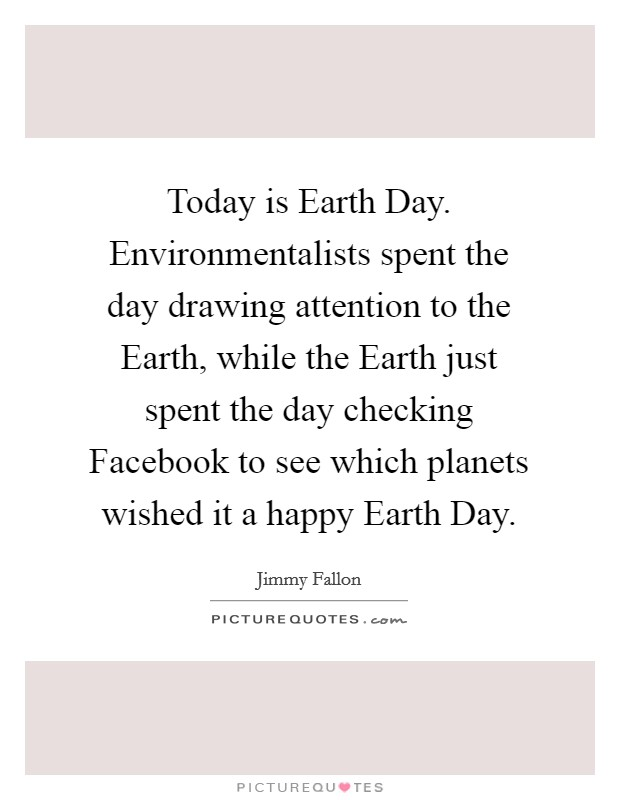 Today is Earth Day. Environmentalists spent the day drawing attention to the Earth, while the Earth just spent the day checking Facebook to see which planets wished it a happy Earth Day Picture Quote #1