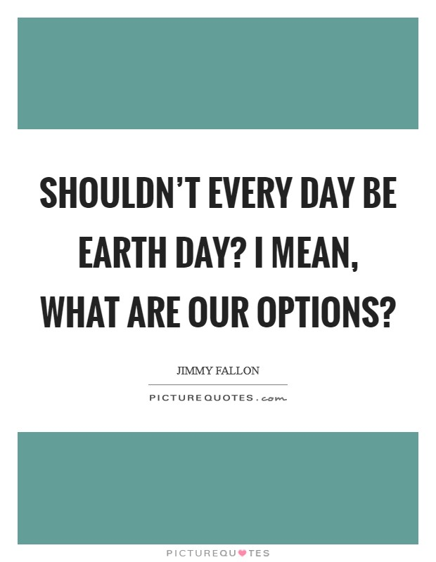 Shouldn't every day be Earth Day? I mean, what are our options? Picture Quote #1