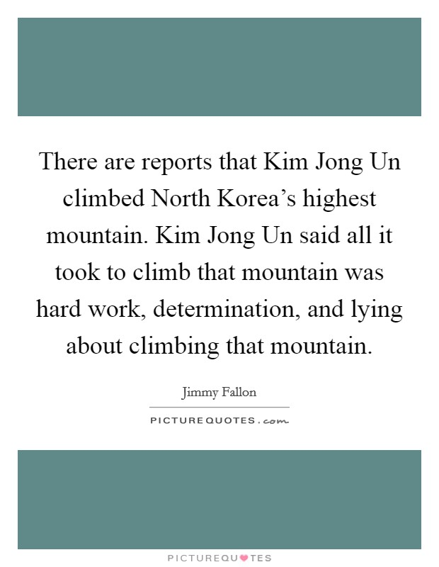 There are reports that Kim Jong Un climbed North Korea's highest mountain. Kim Jong Un said all it took to climb that mountain was hard work, determination, and lying about climbing that mountain Picture Quote #1