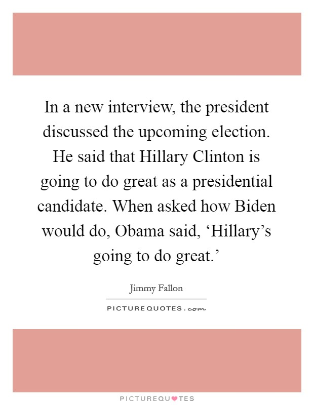 In a new interview, the president discussed the upcoming election. He said that Hillary Clinton is going to do great as a presidential candidate. When asked how Biden would do, Obama said, 'Hillary's going to do great.' Picture Quote #1