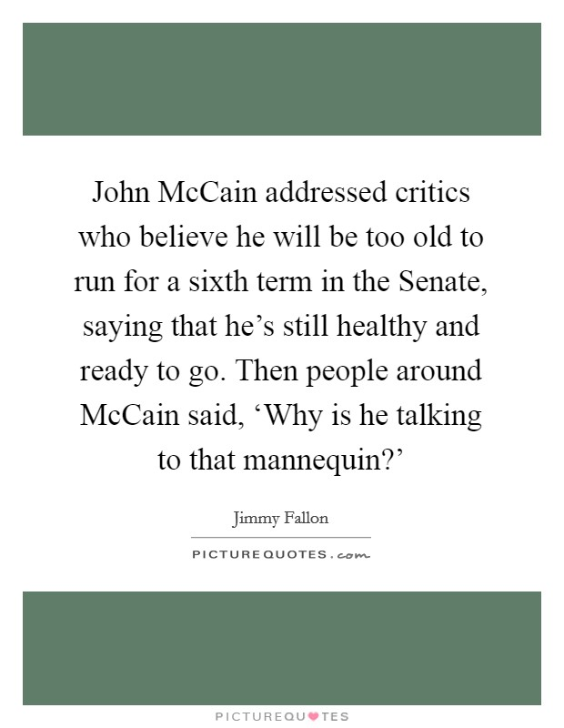 John McCain addressed critics who believe he will be too old to run for a sixth term in the Senate, saying that he's still healthy and ready to go. Then people around McCain said, 'Why is he talking to that mannequin?' Picture Quote #1