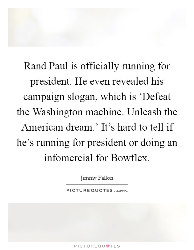 Rand Paul is officially running for president. He even revealed his campaign slogan, which is 'Defeat the Washington machine. Unleash the American dream.' It's hard to tell if he's running for president or doing an infomercial for Bowflex Picture Quote #1