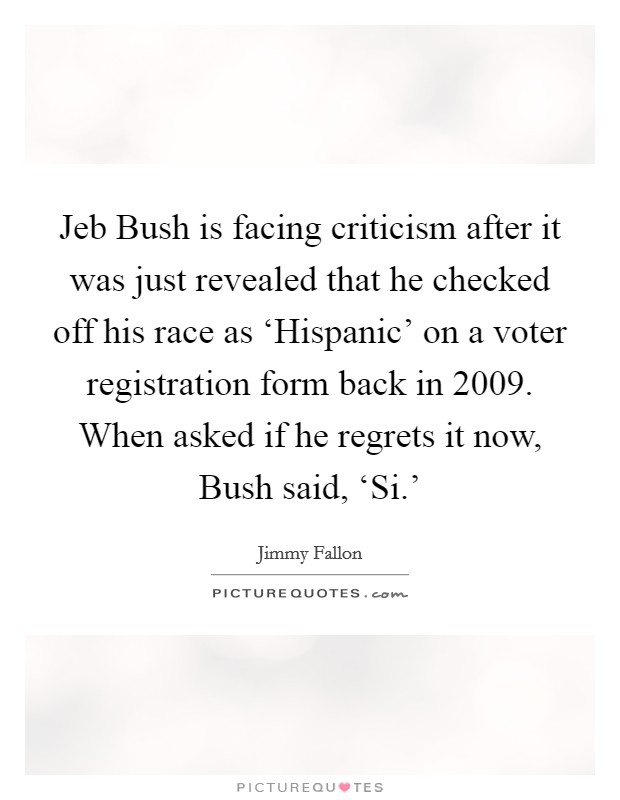 Jeb Bush is facing criticism after it was just revealed that he checked off his race as 'Hispanic' on a voter registration form back in 2009. When asked if he regrets it now, Bush said, 'Si.' Picture Quote #1