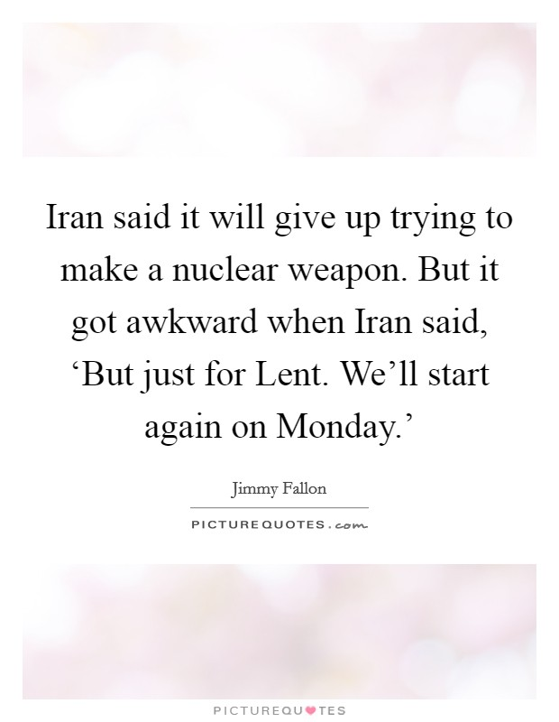 Iran said it will give up trying to make a nuclear weapon. But it got awkward when Iran said, 'But just for Lent. We'll start again on Monday.' Picture Quote #1