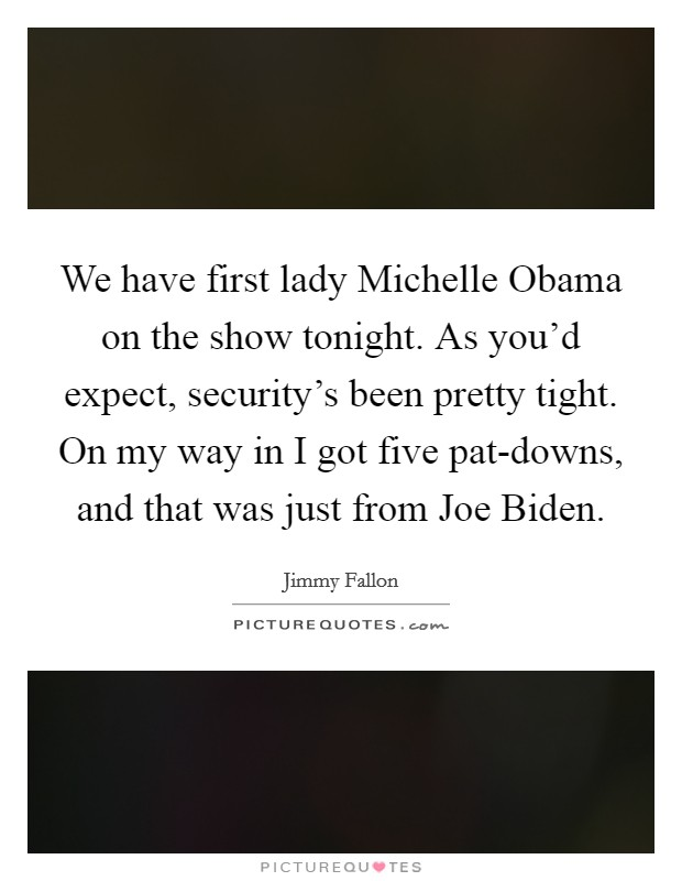 We have first lady Michelle Obama on the show tonight. As you'd expect, security's been pretty tight. On my way in I got five pat-downs, and that was just from Joe Biden Picture Quote #1
