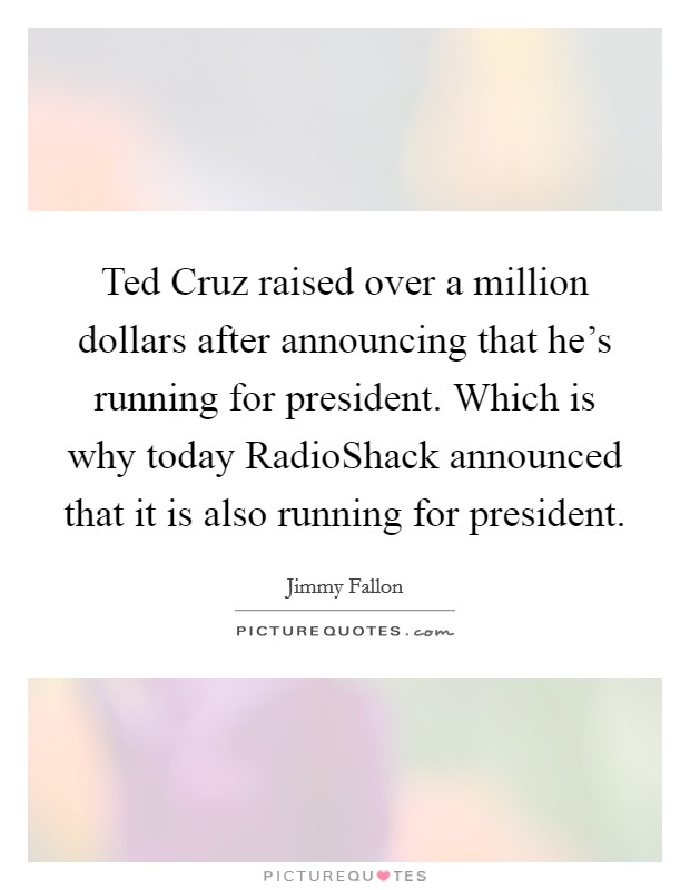 Ted Cruz raised over a million dollars after announcing that he's running for president. Which is why today RadioShack announced that it is also running for president Picture Quote #1