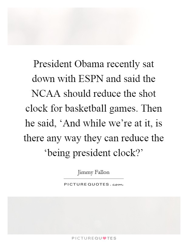 President Obama recently sat down with ESPN and said the NCAA should reduce the shot clock for basketball games. Then he said, 'And while we're at it, is there any way they can reduce the 'being president clock?' Picture Quote #1