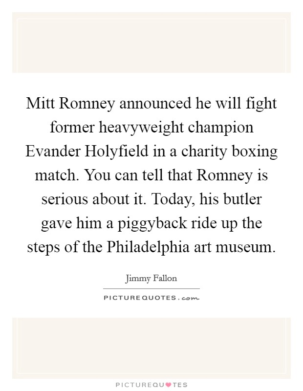 Mitt Romney announced he will fight former heavyweight champion Evander Holyfield in a charity boxing match. You can tell that Romney is serious about it. Today, his butler gave him a piggyback ride up the steps of the Philadelphia art museum Picture Quote #1