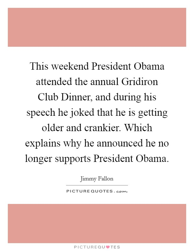 This weekend President Obama attended the annual Gridiron Club Dinner, and during his speech he joked that he is getting older and crankier. Which explains why he announced he no longer supports President Obama Picture Quote #1