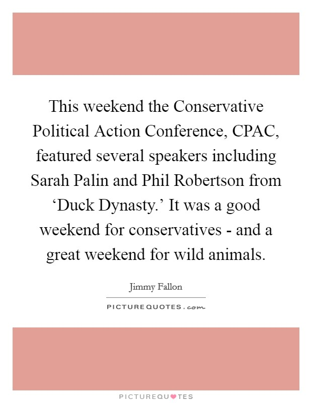 This weekend the Conservative Political Action Conference, CPAC, featured several speakers including Sarah Palin and Phil Robertson from 'Duck Dynasty.' It was a good weekend for conservatives - and a great weekend for wild animals Picture Quote #1