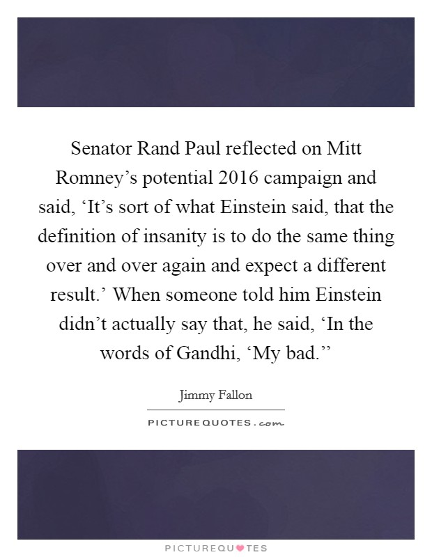 Senator Rand Paul reflected on Mitt Romney's potential 2016 campaign and said, 'It's sort of what Einstein said, that the definition of insanity is to do the same thing over and over again and expect a different result.' When someone told him Einstein didn't actually say that, he said, 'In the words of Gandhi, 'My bad.'' Picture Quote #1
