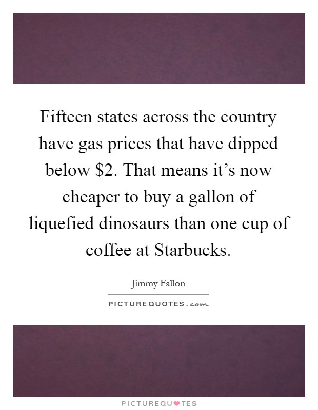 Fifteen states across the country have gas prices that have dipped below $2. That means it's now cheaper to buy a gallon of liquefied dinosaurs than one cup of coffee at Starbucks Picture Quote #1