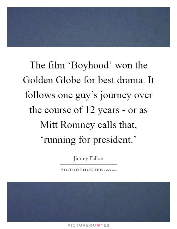 The film 'Boyhood' won the Golden Globe for best drama. It follows one guy's journey over the course of 12 years - or as Mitt Romney calls that, 'running for president.' Picture Quote #1