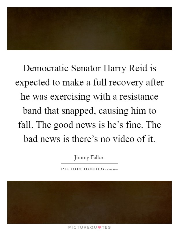 Democratic Senator Harry Reid is expected to make a full recovery after he was exercising with a resistance band that snapped, causing him to fall. The good news is he's fine. The bad news is there's no video of it Picture Quote #1