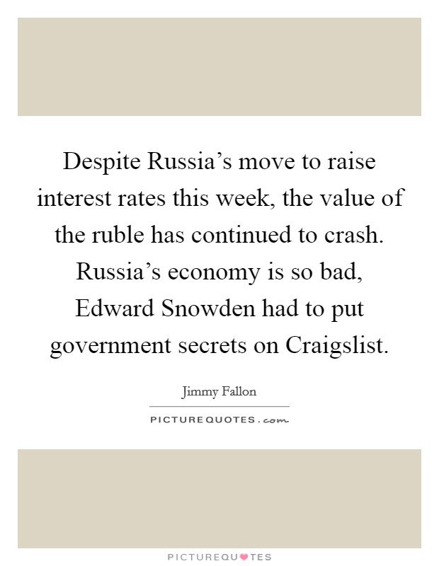 Despite Russia's move to raise interest rates this week, the value of the ruble has continued to crash. Russia's economy is so bad, Edward Snowden had to put government secrets on Craigslist Picture Quote #1