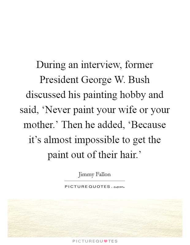 During an interview, former President George W. Bush discussed his painting hobby and said, 'Never paint your wife or your mother.' Then he added, 'Because it's almost impossible to get the paint out of their hair.' Picture Quote #1