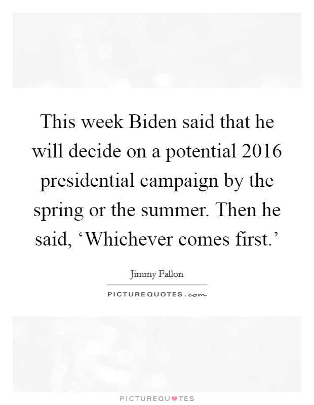 This week Biden said that he will decide on a potential 2016 presidential campaign by the spring or the summer. Then he said, 'Whichever comes first.' Picture Quote #1